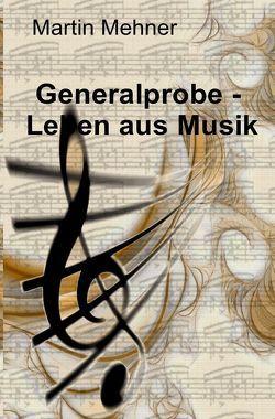 Generalprobe – Leben aus Musik von Mehner,  Martin