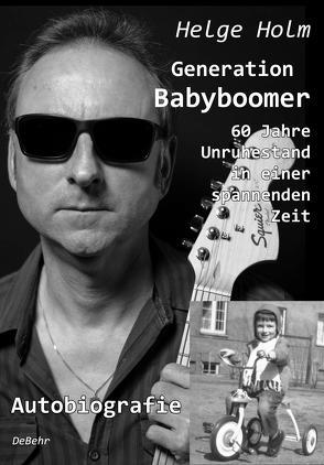 Generation Babyboomer – 60 Jahre Unruhestand in einer spannenden Zeit – Autobiografie von Holm,  Helge