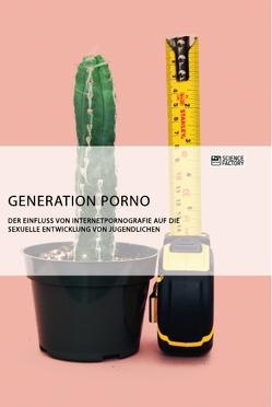 Generation Porno. Der Einfluss von Internetpornografie auf die sexuelle Entwicklung von Jugendlichen von anonym