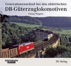 Generationswechsel bei den elektrischen DB-Güterzuglokomotiven von Wagner,  Georg