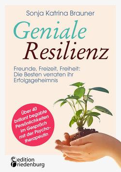 Geniale Resilienz – Freunde, Freizeit, Freiheit: Die Besten verraten ihr Erfolgsgeheimnis. von Brauner,  Sonja Katrina