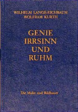 Genie, Irrsinn und Ruhm / Die Maler und Bildhauer von Kurth,  Wolfram, Lange-Eichbaum,  Wilhelm, Ritter,  Wolfgang