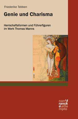 Genie und Charisma: Herrschaftsformen und Führerfiguren im Werk Thomas Manns von Tebben,  Friederike