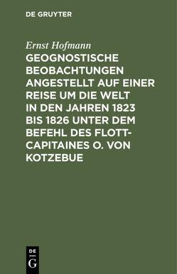 Geognostische Beobachtungen angestellt auf einer Reise um die Welt in den Jahren 1823 bis 1826 unter dem Befehl des Flott-Capitaines O. von Kotzebue von Hofmann,  Ernst