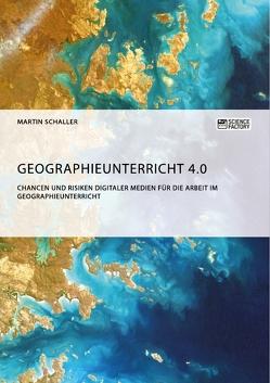 Geographieunterricht 4.0: Chancen und Risiken digitaler Medien für die Arbeit im Geographieunterricht von Schaller,  Martin