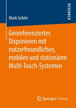 Georeferenziertes Disponieren mit nutzerfreundlichen, mobilen und stationären Multi-Touch-Systemen von Gebler,  Mark