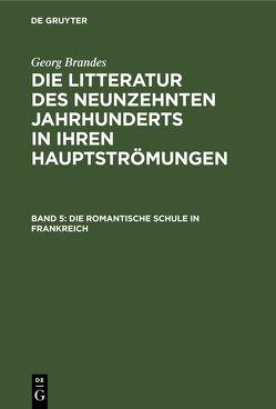 Georg Brandes: Die Litteratur des neunzehnten Jahrhunderts in ihren Hauptströmungen / Die romantische Schule in Frankreich von Brandes,  Georg