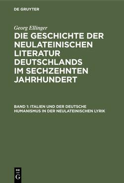 Georg Ellinger: Die Geschichte der neulateinischen Literatur Deutschlands… / Italien und der deutsche Humanismus in der neulateinischen Lyrik von Ellinger,  Georg