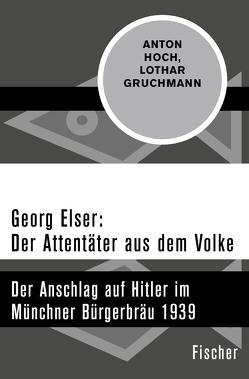 Georg Elser: Der Attentäter aus dem Volke von Gruchmann,  Lothar, Hoch,  Anton