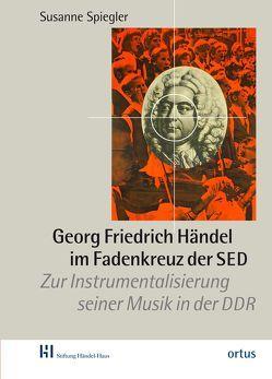 Georg Friedrich Händel im Fadenkreuz der SED von Spiegler,  Susanne
