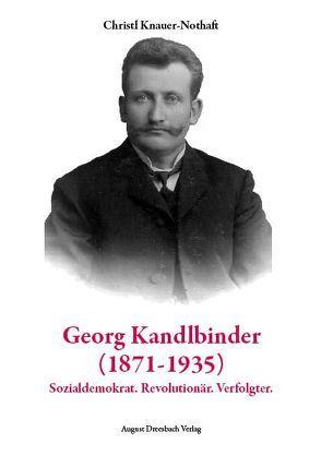 Georg Kandlbinder (1871-1935): Sozialdemokrat. Revolutionär. Verfolgter von Knauer-Nothaft,  Christl