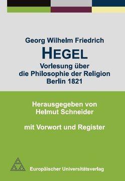 Georg Wilhelm Friedrich Hegel – Vorlesung über die Philosophie der Religion Berlin 1821 von Schneider,  Helmut