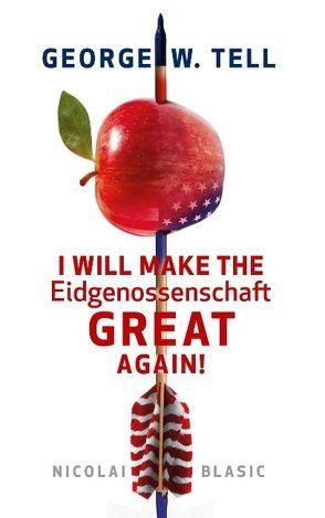 George W. Tell – I will make the Eidgenossenschaft great again von Blasic,  Nicolai