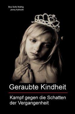 Geraubte Kindheit von Aufrecht,  Jenny, Muthig,  Bea Sofie