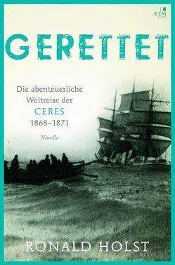 Gerettet.  Die abenteuerliche Weltreise der CERES 1868–1871. von Holst, Ronald