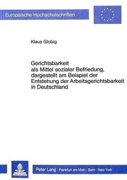 Gerichtsbarkeit als Mittel sozialer Befriedung, dargestellt am Beispiel der Entstehung der Arbeitsgerichtsbarkeit in Deutschland von Globig,  Klaus