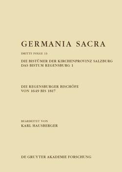 Germania Sacra. Dritte Folge / Die Regensburger Bischöfe von 1649 bis 1817. Die Bistümer der Kirchenprovinz Salzburg. Das Bistum Regensburg 1 von Hausberger,  Karl