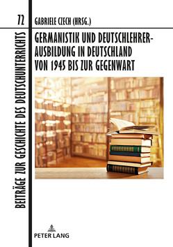 Germanistik und Deutschlehrerausbildung in Deutschland von 1945 bis zur Gegenwart von Czech,  Gabriele