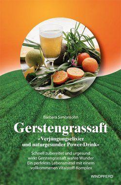 Gerstengrassaft – 'Verjüngungselixier und naturgesunder Power-Drink' von Simonsohn,  Barbara