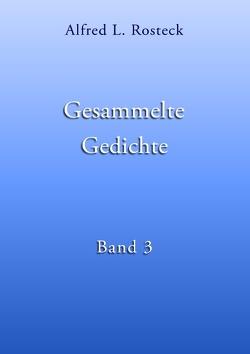 Gesammelte Gedichte Band 3 von Rosteck,  Alfred L