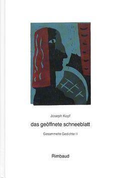 Joseph Kopf – Gesammelte Gedichte / das geöffnete schneeblatt von Good,  Paul, Kopf,  Joseph