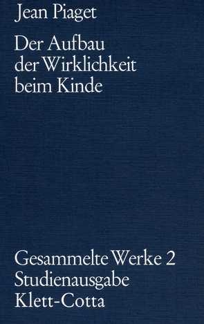 Gesammelte Werke / Der Aufbau der Wirklichkeit beim Kinde von Inhelder,  Bärbel, Piaget,  Jean, Szeminska,  Alina