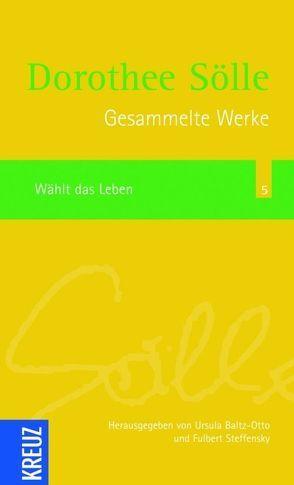 Gesammelte Werke / Wählt das Leben von Baltz-Otto,  Ursula, Sölle,  Dorothee, Steffensky,  Fulbert