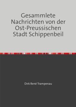 Gesammlete Nachrichten von der Ost-Preußischen Stadt Schippenbeil von Trampenau,  Dirk Rene
