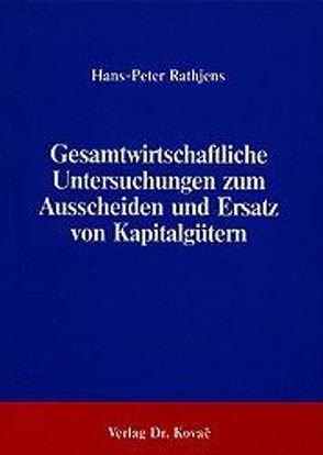 Gesamtwirtschaftliche Untersuchungen zum Ausscheiden und Ersatz von Kapitalgütern von Rathjens,  Hans P