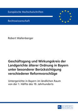Geschäftsgang und Wirkungskreis der Landgerichte älterer Ordnung in Bayern unter besonderer Berücksichtigung verschiedener Reformvorschläge von Wallenberger,  Robert