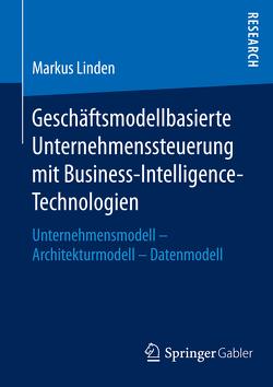 Geschäftsmodellbasierte Unternehmenssteuerung mit Business-Intelligence-Technologien von Linden,  Markus