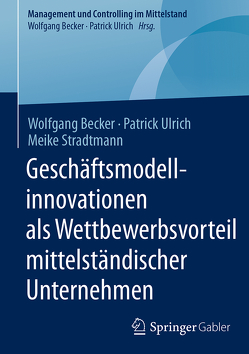 Geschäftsmodellinnovationen als Wettbewerbsvorteil mittelständischer Unternehmen von Becker,  Wolfgang, Stradtmann,  Meike, Ulrich,  Patrick