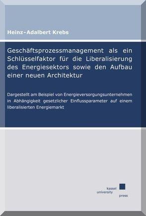 Geschäftsprozessmanagement als ein Schlüsselfaktor für die Liberalisierung des Energiesektors sowie den Aufbau einer neuen Architektur von Krebs,  Heinz-Adalbert