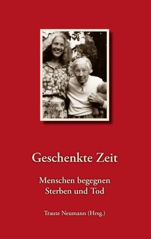 Geschenkte Zeit – Menschen begegnen Sterben und Tod von Neumann,  Traute