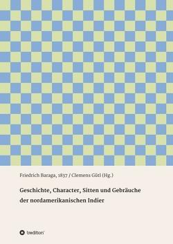Geschichte, Character, Sitten und Gebräuche der nord-amerikanischen Indier von Baraga,  Friedrich, Gütl,  Clemens