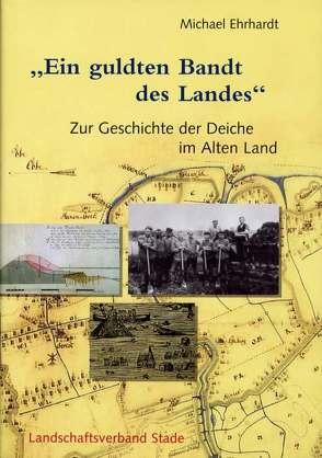 Geschichte der Deiche an Elbe und Weser / Ein guldten Bandt des Landes von Ehrhardt,  Michael