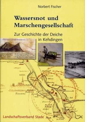 Geschichte der Deiche an Elbe und Weser / Wassersnot und Marschengesellschaft von Fischer,  Norbert