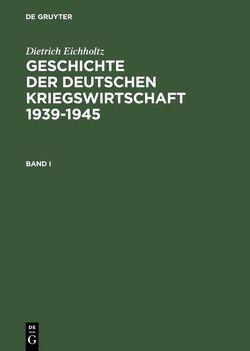 Geschichte der deutschen Kriegswirtschaft 1939-1945 von Corni,  Gustavo, Eichholtz,  Dietrich, Fleischer,  Hagen, Lehmann,  Joachim, Oertel,  Manfred, Puchert,  Berthold, Roth,  Karl Heinz