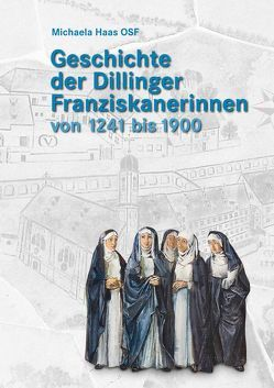 Geschichte der Dillinger Franziskanerinnen von 1241 bis 1900 von Haas OSF,  Michaela
