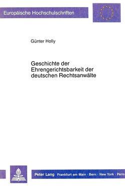 Geschichte der Ehrengerichtsbarkeit der deutschen Rechtsanwälte von Holly,  Günter
