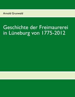 Geschichte der Freimaurerei in Lüneburg von 1775-2012 von Grunwald,  Arnold