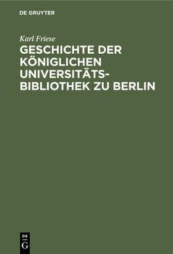 Geschichte der Königlichen Universitäts-Bibliothek zu Berlin von Friese,  Karl
