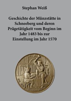 Geschichte der Münzstätte in Schneeberg und deren Prägetätigkeit vom Beginn im Jahr 1483 bis zur Einstellung im Jahr 1570 von Weiss,  Stephan