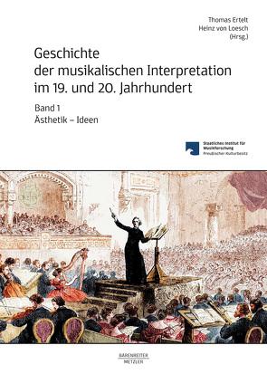 Geschichte der musikalischen Interpretation im 19. und 20. Jahrhundert, Band 1: Ästhetik – Ideen von Ertelt,  Thomas, Loesch,  Heinz von