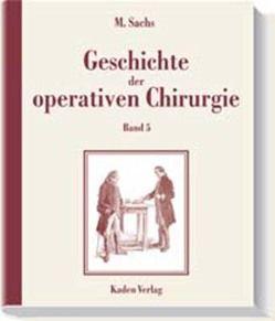 Geschichte der operativen Chirurgie. in 5 Bänden / Geschichte der operativen Chirurgie von Sachs,  Michael