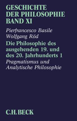 Geschichte der Philosophie Bd. 11: Die Philosophie des ausgehenden 19. und des 20. Jahrhunderts 1: Pragmatismus und Analytische Philosophie von Basile,  Pierfrancesco, Röd,  Wolfgang