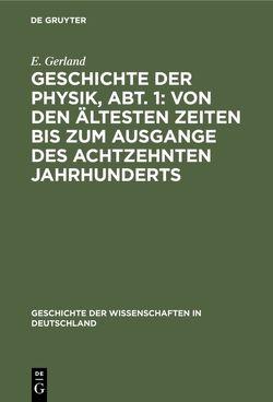 Geschichte der Physik, Abt. 1: Von den ältesten Zeiten bis zum Ausgange des achtzehnten Jahrhunderts von Gerland,  E.