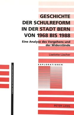 Geschichte der Schulreform in der Stadt Bern von 1968 bis 1988 von Lüscher,  Liselotte