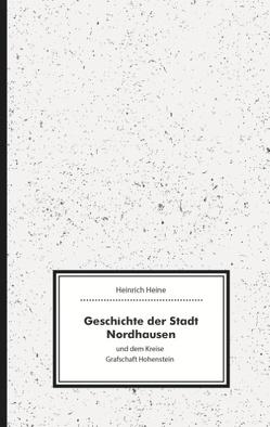 Geschichte der Stadt Nordhausen und dem Kreise Grafschaft Hohenstein von Heine,  Heinrich, Vincent,  Eisfeld