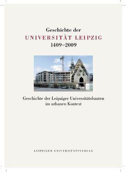 Geschichte der Universität Leipzig 1409-2009 / Geschichte der Leipziger Universitätsbauten im urbanen Kontext von John,  Uwe, Marek,  Michaela, Topfstedt,  Thomas
